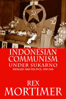 Indonesian Communism Under Sukarno Ideology and Politics, 1959-1965 by Rex Mortimer