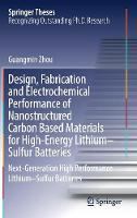 Design, Fabrication and Electrochemical Performance of Nanostructured Carbon Based Materials for High-Energy Lithium-Sulfur Batteries Next-Generation High Performance Lithium- Sulfur Batteries by Guangmin Zhou