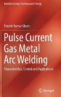Pulse Current Gas Metal ARC Welding Characteristics, Control and Applications by Prakriti Kumar Ghosh