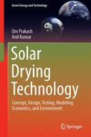 Solar Drying Technology Concept, Design, Testing, Modeling, Economics, and Environment by Om Prakash