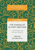 The Making of Islamic Heritage Muslim Pasts and Heritage Presents by Trinidad Rico