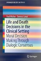Life and Death Decisions in the Clinical Setting Moral decision making through dialogic consensus by Terry Lovat, Terence Lovat, Paul Walker