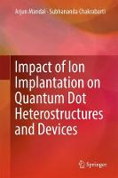 Impact of Ion Implantation on Quantum Dot Heterostructures and Devices by Arjun Mandal, Subhananda Chakrabarti