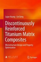 Discontinuously Reinforced Titanium Matrix Composites Microstructure Design and Property Optimization by Lujun Huang, Geng Lin
