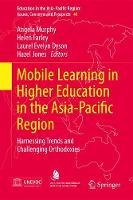Mobile Learning in Higher Education in the Asia-Pacific Region Harnessing Trends and Challenging Orthodoxies by Angela Murphy