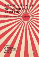 Japanese Imperialism: Politics and Sport in East Asia Rejection, Resentment, Revanchism by J. A. Mangan