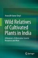 Wild Relatives of Cultivated Plants in India A Reservoir of Alternative Genetic Resources and More by Anurudh Kumar Singh