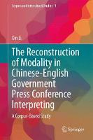The Reconstruction of Modality in Chinese-English Government Press Conference Interpreting A Corpus-Based Study by Xin Li