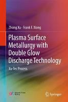 Plasma Surface Metallurgy with Double Glow Discharge Technology Xu-Tec Process by Zhong Xu, Frank F. Xiong