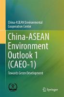 China-ASEAN Environment Outlook 1 (CAEO-1) Towards Green Development by China-ASEAN Environmental Cooperation
