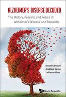 Alzheimer's Disease Decoded The History, Present, and Future of Alzheimer's Disease and Dementia by Ronald Sahyouni, Jefferson William Chen, Aradhana Verma