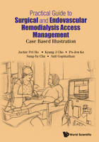 Practical Guide To Surgical And Endovascular Hemodialysis Access Management: Case Based Illustration by Jackie Pei Ho, Po-Jen Ko