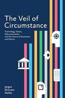 The Veil of Circumstance Technology, Values, Dehumanization and the Future of Economies and Politics by Jorgen Orstrom Moller