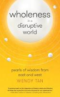 Wholeness in a Disruptive World Pearls of Wisdom from East and West by Wendy Tan