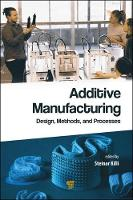 Additive Manufacturing Design, Methods, and Processes by Steinar Killi