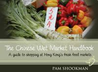 Chinese Wet Market Handbook A Guide to Shopping at Hong Kong's Fresh Food Markets by Pam Shookman