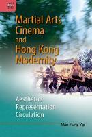 Martial Arts Cinema and Hong Kong Modernity - Aesthetics, Representation, Circulation by Man-Fung Yip