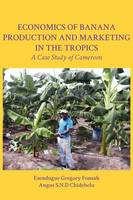 Economics of Banana Production and Marketing in the Tropics. A Case Study of Cameroon by Esendugue Gregory Fonsah, Angus S.N.D Chidebelu