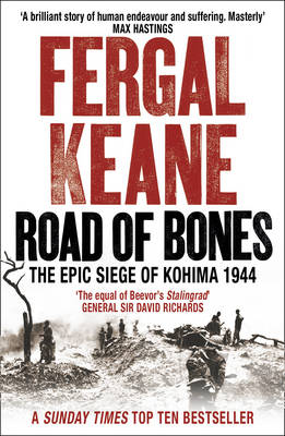Road of Bones : The Siege of Kohima 1944 - The Epic Story of the Last Great Stand of Empire by Fergal Keane