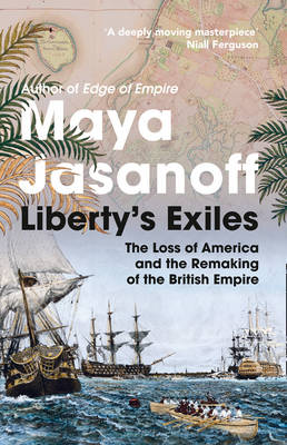 Liberty's Exiles How the Loss of America Made the British Empire by Maya Jasanoff