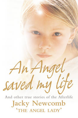 An Angel Saved My Life And Other True Stories of the Afterlife by Jacky Newcomb