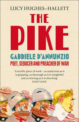 The Pike Gabriele D'Annunzio, Poet, Seducer and Preacher of War by Lucy Hughes-Hallett