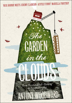 The Garden in the Clouds From Derelict Smallholding to Mountain Paradise by Antony Woodward