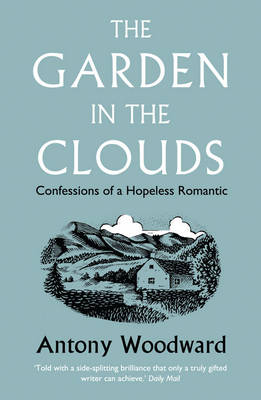 The Garden in the Clouds Confessions of a Hopeless Romantic by Antony Woodward