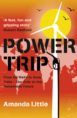 Power Trip - From Oil Wells to Solar Cells - Our Ride to the Renewable Future by Amanda Little