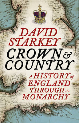 The Crown and Country : A History of England Through the Monarchy by David Starkey