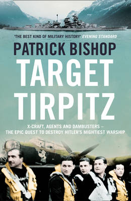Target Tirpitz X-Craft, Agents and Dambusters - the Epic Quest to Destroy Hitler's Mightiest Warship by Patrick Bishop