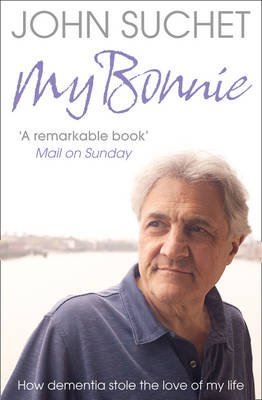 My Bonnie : How Dementia Stole the Love of My Life by John Suchet