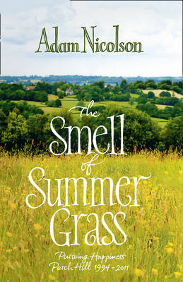 The Smell of Summer Grass : Pursuing Happiness - Perch Hill 1944-2011 by Adam Nicolson