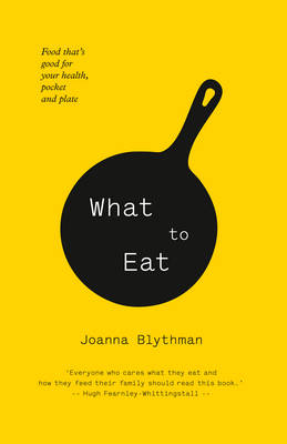 What to Eat Food That's Good for Your Health, Pocket and Plate by Joanna Blythman