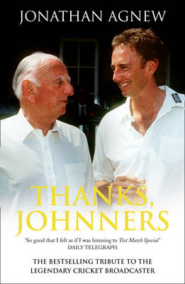 Thanks, Johnners An Affectionate Tribute to a Broadcasting Legend by Jonathan Agnew