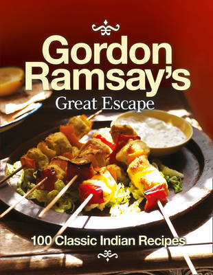 Gordon Ramsays Great Escape: 100 Classic Indian Recipes by Gordon Ramsay