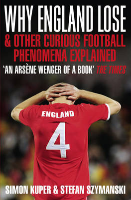 Why England Lose and Other Curious Phenomena Explained by Simon Kuper, Stefan Szymanski