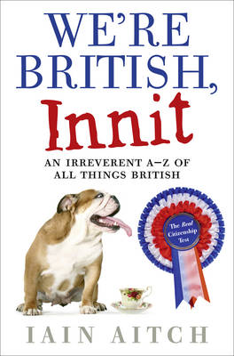 We're British, Innit An Irreverent A to Z of All Things British by Iain Aitch