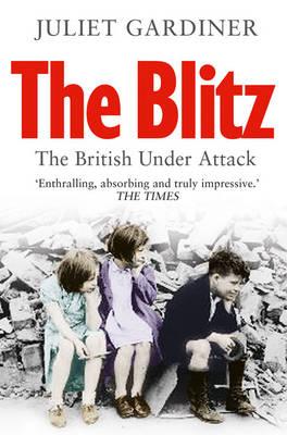 The Blitz : The British Under Attack by Juliet Gardiner