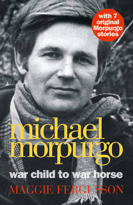 Michael Morpurgo : War Child to War Horse by Maggie Fergusson