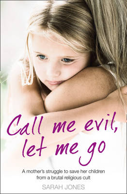 Call Me Evil, Let Me Go: A Mothers Struggle to Save Her Children from a Brutal Religious Cult by Sarah Jones