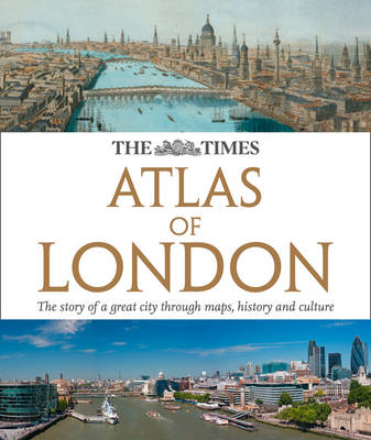 The Times Atlas of London The Story of a Great City Through Maps, History and Culture by