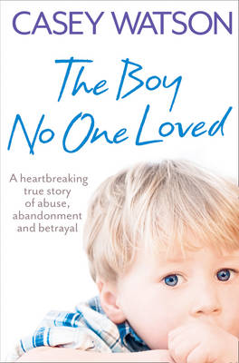 The Boy No One Loved : A Heartbreaking True Story of Abuse, Abandonment and Betrayal by Casey Watson