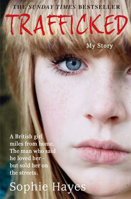 Trafficked : The Terrifying True Story of a British Girl Forced into the Sex Trade by Sophie Hayes