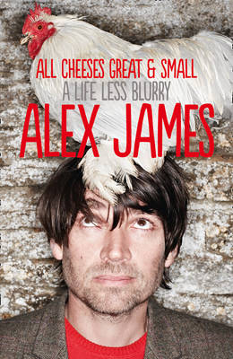 All Cheeses Great and Small : A Life Less Blurry by Alex James