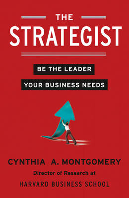 The Strategist Be the Leader Your Business Needs by Cynthia Montgomery