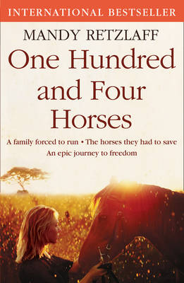 One Hundred and Four Horses A Family Forced to Run. The Horses They Had to Save. An Epic Journey to Freedom. by Mandy Retzlaff