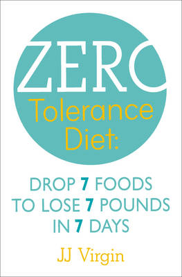 The Zero Tolerance Diet Drop 7 Foods to Lose 7 Pounds in 7 Days by J.J. Virgin
