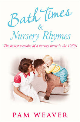 Bath Times and Nursery Rhymes The Memoirs of a Nursery Nurse in the 1960s by Pam Weaver