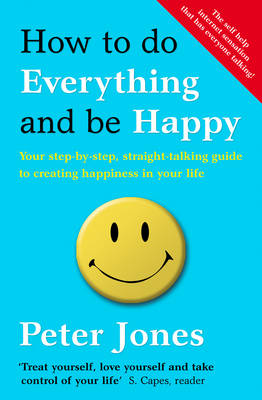 How to Do Everything and be Happy Your Step-by-step, Straight-talking Guide to Creating Happiness in Your Life by Peter Jones